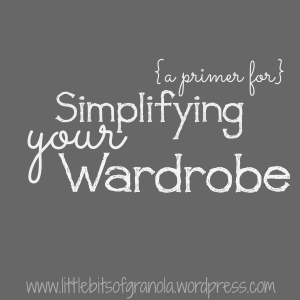 A Primer for Simplifying Your Wardrobe - by Little Bits of Granola