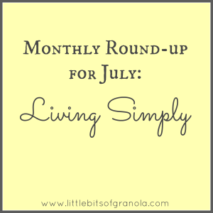 Monthly Round-up For July Living Simply -- My favorite tips and inspiration from around the web for bringing simplicity to my life -  by Little Bits of Granola