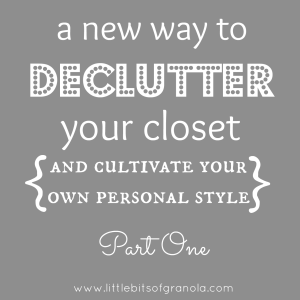A New Way to Declutter Your Closet Part One - by Little Bits of Granola