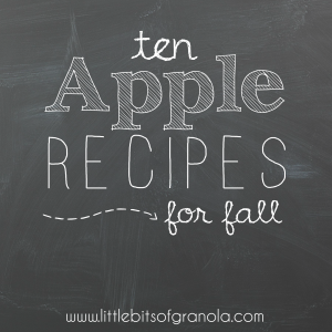 10 Apple Recipes for Fall - Little Bits of Granola