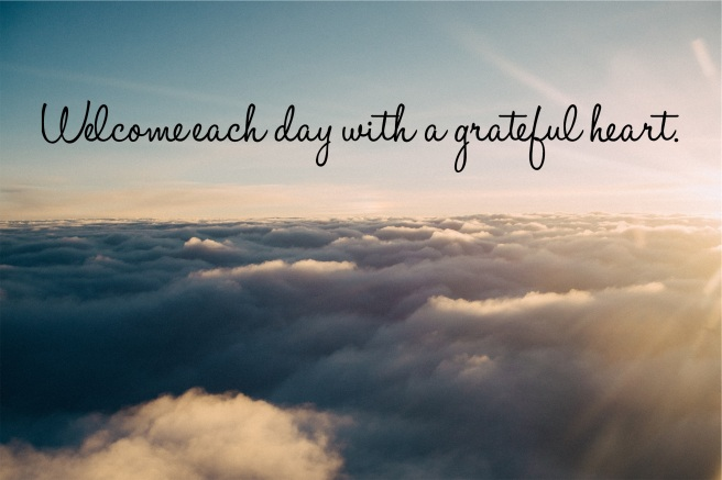 Welcome each day with a grateful heart.